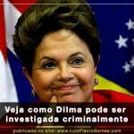 Veja como Dilma pode ser investigada criminalmente
