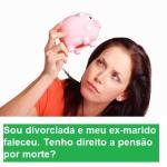 Sou divorciada e meu ex-marido faleceu. Tenho direito a pensão por morte?