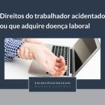 Direitos do trabalhador acidentado ou que adquire doença laboral