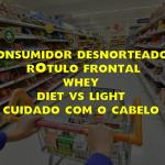 Consumidor desnorteado? rótulo frontal - whey - diet vs light - cuidado com o cabelo.