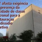 TST afasta exigência de presença da entidade de classe patronal para a instauração de dissídio coletivo