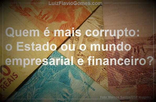 Quem mais corrupto o Estado ou o mundo empresarial e financeiro