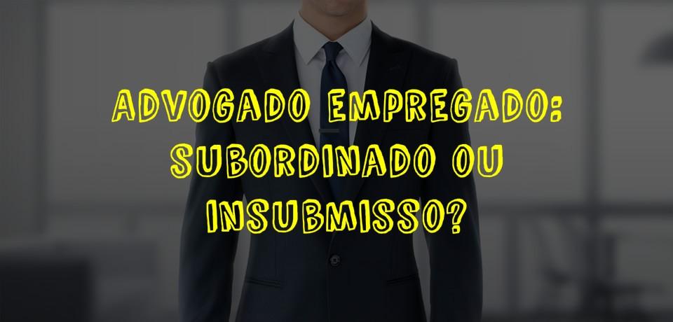 Advogado empregado subordinado ou insubmisso